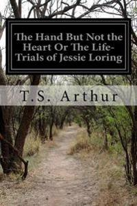 The Hand But Not the Heart or the Life-Trials of Jessie Loring