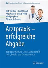 Arztpraxis - Erfolgreiche Abgabe: Betriebswirtschaft, Steuer, Gesellschaftsrecht, Berufs- Und Zulassungsrecht