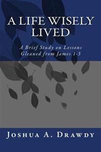 A Life Wisely Lived: A Detailed Look at James 1-3