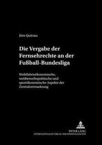 Die Vergabe Der Fernsehrechte an Der Fuball-Bundesliga: Wohlfahrtsoekonomische, Wettbewerbspolitische Und Sportoekonomische Aspekte Der Zentralvermark