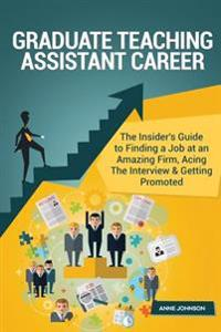 Graduate Teaching Assistant Career (Special Edition): The Insider's Guide to Finding a Job at an Amazing Firm, Acing the Interview & Getting Promoted