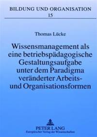 Wissensmanagement ALS Eine Betriebspaedagogische Gestaltungsaufgabe Unter Dem Paradigma Veraenderter Arbeits- Und Organisationsformen: Eine Betriebspa