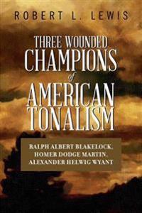 Three Wounded Champions of American Tonalism: Ralph Albert Blakelock, Homer Dodge Martin, Alexander Helwig Wyant