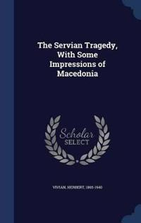 The Servian Tragedy, with Some Impressions of Macedonia