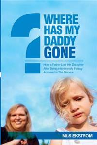 Where Has My Daddy Gone?: How a Father Lost His Daughter After Being Intentionally Falsely Accused in the Divorce