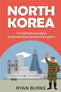 North Korea: The Definitive Guide to Understanding the Hermit Kingdom