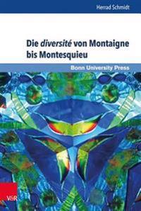 Die Diversite Von Montaigne Bis Montesquieu: Franzosische Moralisten Im Spannungsfeld Von Beobachtung, Reflektierter Wirklichkeitsperzeption Und Versp