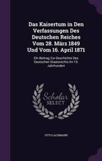 Das Kaisertum in Den Verfassungen Des Deutschen Reiches Vom 28. Marz 1849 Und Vom 16. April 1871