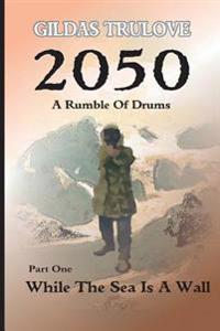 2050 - A Rumble of Drums: Part 1: While the Sea Is a Wall
