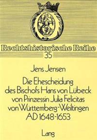 Die Ehescheidung Des Bischofs Hans Von Luebeck Von Prinzessin Julia Felicitas Von Wuerttemberg-Weiltingen Ad 1648-1653: Ein Beitrag Zum Protestantisch