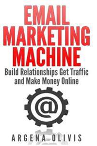 Email Marketing Machine: Build Relationships Get Traffic and Make Money Online