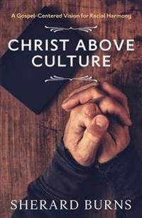 Christ Above Culture: A Gospel-Centered Vision for Racial Harmony