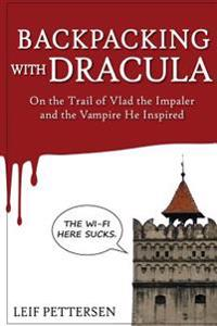 Backpacking with Dracula: On the Trail of Vlad the Impaler Dracula and the Vampire He Inspired