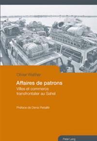 Affaires de Patrons: Villes Et Commerce Transfrontalier Au Sahel- Préface de Denis Retaillé