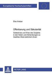 """Offenbarung Und Saekularitaet: Gotteskrise Und Krise Des Subjekts in Den """"Noten Und Abhandlungen """"Zu Goethes """"West-Oestlichem Divan"""""""