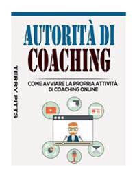 Autorita Di Coaching: Come Avviare La Propria Attivita Di Coaching Online