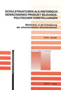 Schulstrukturen ALS Historisch Gewachsenes Produkt Bildungspolitischer Vorstellungen: Blitzlichter in Die Entstehung Der Schweizerischen Schulstruktur