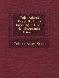 Joh. Adami Kopp Historia Iuris, Quo Hodie In Germania Utimur...