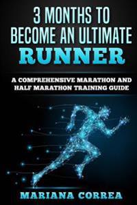 3 Months to Become an Ultimate Runner: A Comprehensive Marathon and Half Marathon Training Guide