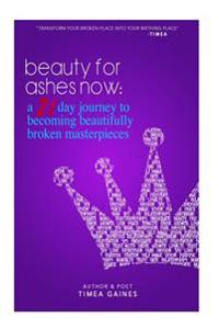 Beauty for Ashes Now: A 21 Day Journey to Becoming Beautifully Broken Masterpieces