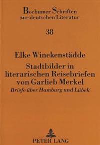 Stadtbilder in Literarischen Reisebriefen Von Garlieb Merkel: Briefe Ueber Hamburg Und Luebek
