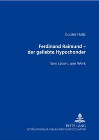 Ferdinand Raimund - Der Geliebte Hypochonder: Sein Leben, Sein Werk