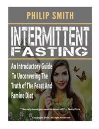 Intermittent Fasting: An Introductory Guide to Unconvering the Truth of the Feast and Famine Diet