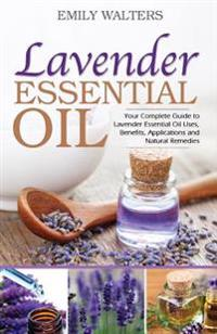 Lavender Essential Oil: Your Complete Guide to Lavender Essential Oil Uses, Benefits, Applications and Natural Remedies