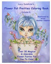 Lacy Sunshine's Flower Pot Pretties Coloring Book Volume 6: Magical Bloomin' Flower Fairies
