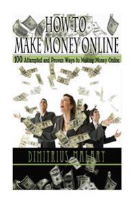 How to Make Money Online: 100 Attempted and Proven Ways to Making Money Online! Build an Empire! (Make Money from Home, Secrets to Easy Money, P