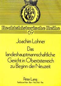 Das Landeshauptmannschaftliche Gericht in Oberoesterreich Zu Beginn Der Neuzeit: Eine Darstellung Des Oberoesterreichischen Prozessrechts Am Obersten