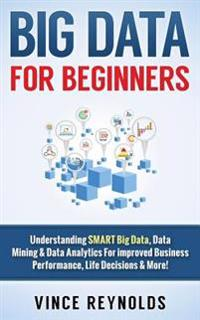Big Data for Beginners: Understanding Smart Big Data, Data Mining & Data Analytics for Improved Business Performance, Life Decisions & More!