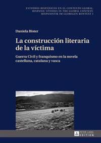 La Construcción Literaria de la Víctima: Guerra Civil y Franquismo En La Novela Castellana, Catalana y Vasca