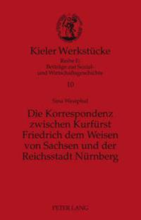 Die Korrespondenz Zwischen Kurfuerst Friedrich Dem Weisen Von Sachsen Und Der Reichsstadt Nuernberg: Analyse Und Edition