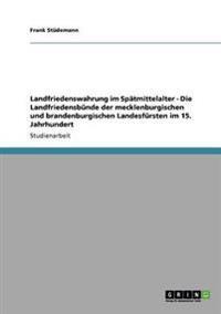 Landfriedenswahrung Im Spatmittelalter - Die Landfriedensbunde Der Mecklenburgischen Und Brandenburgischen Landesfursten Im 15. Jahrhundert