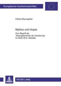 Mythos Und Utopie: Zum Begriff Der Naturgeschichte Der Zerstoerung Im Werk W.G. Sebalds