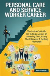 Personal Care and Service Worker Career (Special Edition): The Insider's Guide to Finding a Job at an Amazing Firm, Acing the Interview & Getting Prom