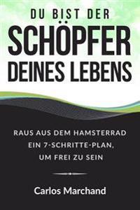 Du Bist Der Schopfer Deines Lebens: Raus Aus Dem Hamsterrad Ein 7-Schritte-Plan, Um Frei Zu Sein