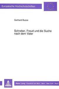 Schreber, Freud Und Die Suche Nach Dem Vater: Ueber Die Realitaetsschaffende Kraft Einer Wissenschaftlichen Hypothese