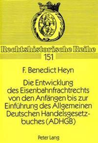 Die Entwicklung Des Eisenbahnfrachtrechts Von Den Anfaengen Bis Zur Einfuehrung Des Allgemeinen Deutschen Handelsgesetzbuches (Adhgb)