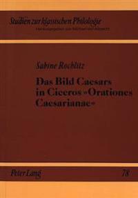 Das Bild Caesars in Ciceros Orationes Caesarianae: Untersuchungen Zur Clementia Und Sapientia Caesaris