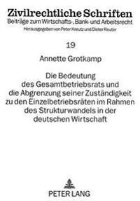 Die Bedeutung Des Gesamtbetriebsrats Und Die Abgrenzung Seiner Zustaendigkeit Zu Den Einzelbetriebsraeten Im Rahmen Des Strukturwandels in Der Deutsch