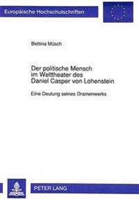 Der Politische Mensch Im Welttheater Des Daniel Casper Von Lohenstein: Eine Deutung Seines Dramenwerks