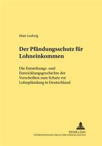 Der Pfaendungsschutz Fuer Lohneinkommen: Die Entstehungs- Und Entwicklungsgeschichte Der Vorschriften Zum Schutz VOR Lohnpfaendung in Deutschland