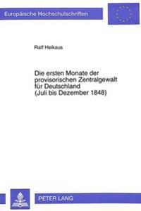 Die Ersten Monate Der Provisorischen Zentralgewalt Fuer Deutschland. (Juli Bis Dezember 1848): Grundlagen Der Entstehung - Aufbau Und Politik Des Reic