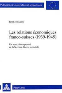 Les Relations Economiques Franco-Suisses (1939-1945): Un Aspect Insoupconne de La Seconde Guerre Mondiale
