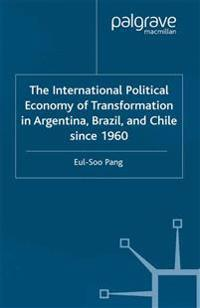 The International Political Economy of Transformation in Argentina, Brazil and Chile Since 1960