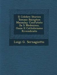 Il Celebre Storico Tomaso Baington Macaulay Confutato Da S¿ Medesimo, Ossia Il Cattolicismo Rivendicato