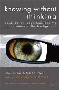 Knowing Without Thinking: Mind, Action, Cognition and the Phenomenon of the Background