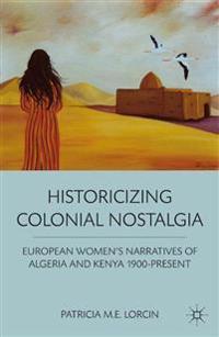 Historicizing Colonial Nostalgia: European Women's Narratives of Algeria and Kenya 1900-Present